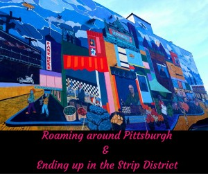 Roaming around Pittsburgh& Ending up in the Strip District